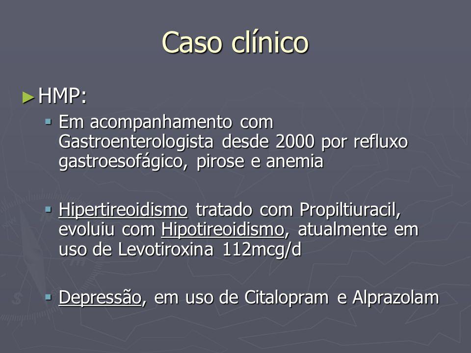 Caso clínico HMP: Em acompanhamento com Gastroenterologista desde 2000 por refluxo gastroesofágico, pirose e anemia.