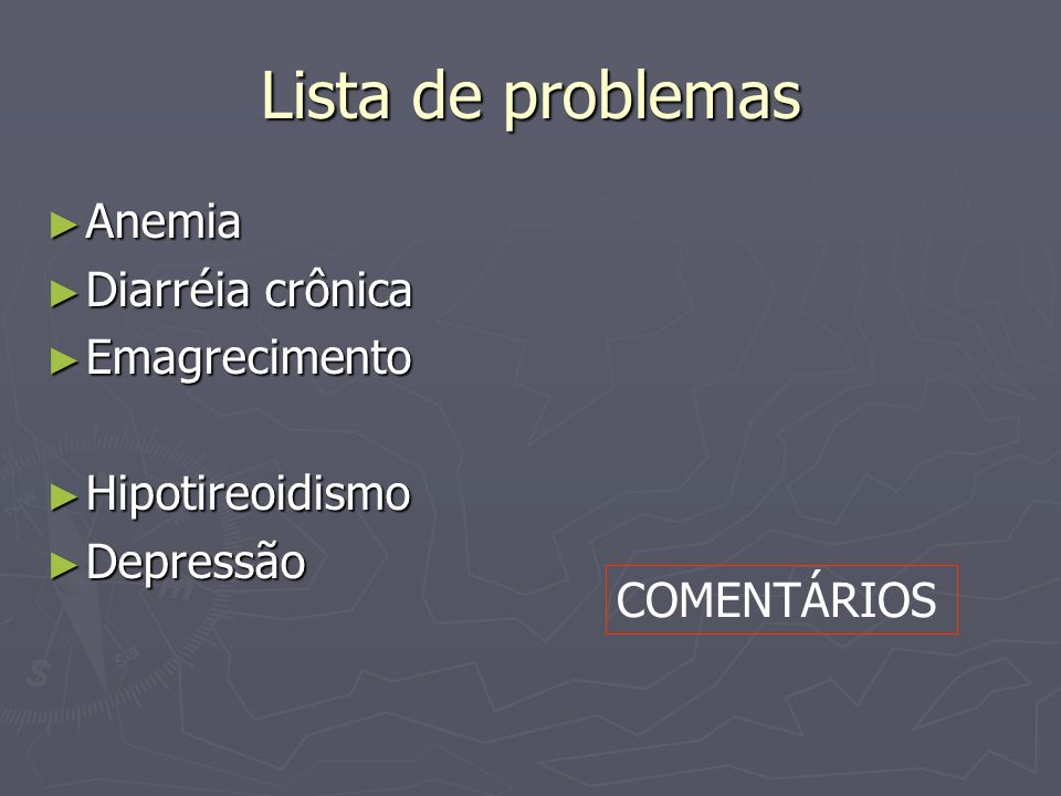 Lista de problemas Anemia Diarréia crônica Emagrecimento