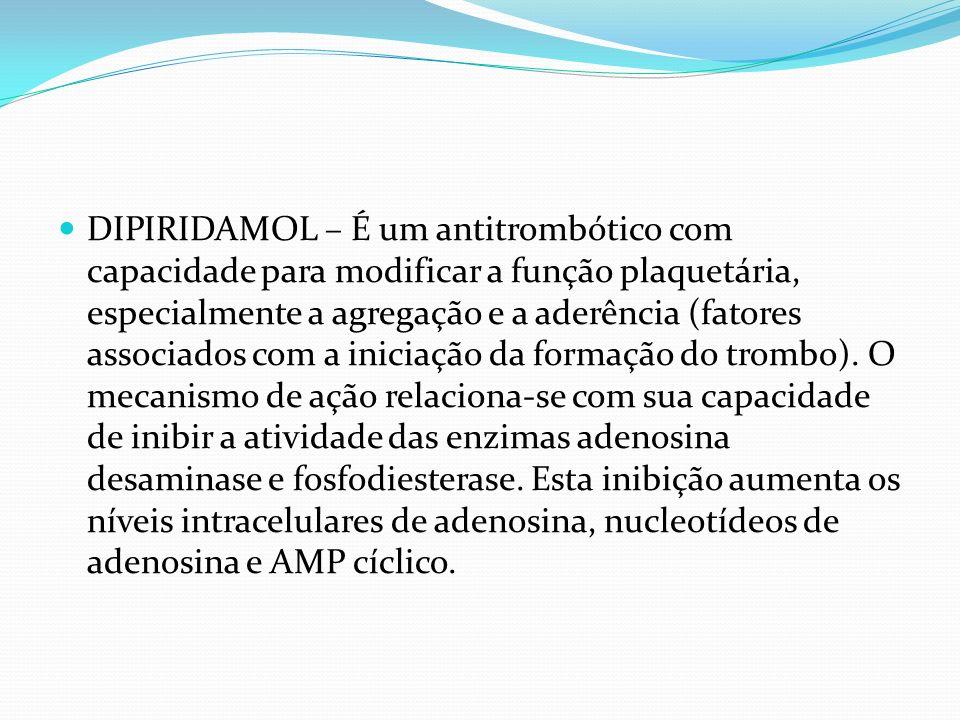 DIPIRIDAMOL – É um antitrombótico com capacidade para modificar a função plaquetária, especialmente a agregação e a aderência (fatores associados com a iniciação da formação do trombo).