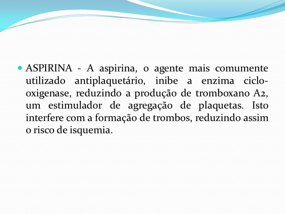 ASPIRINA - A aspirina, o agente mais comumente utilizado antiplaquetário, inibe a enzima ciclo-oxigenase, reduzindo a produção de tromboxano A2, um estimulador de agregação de plaquetas.