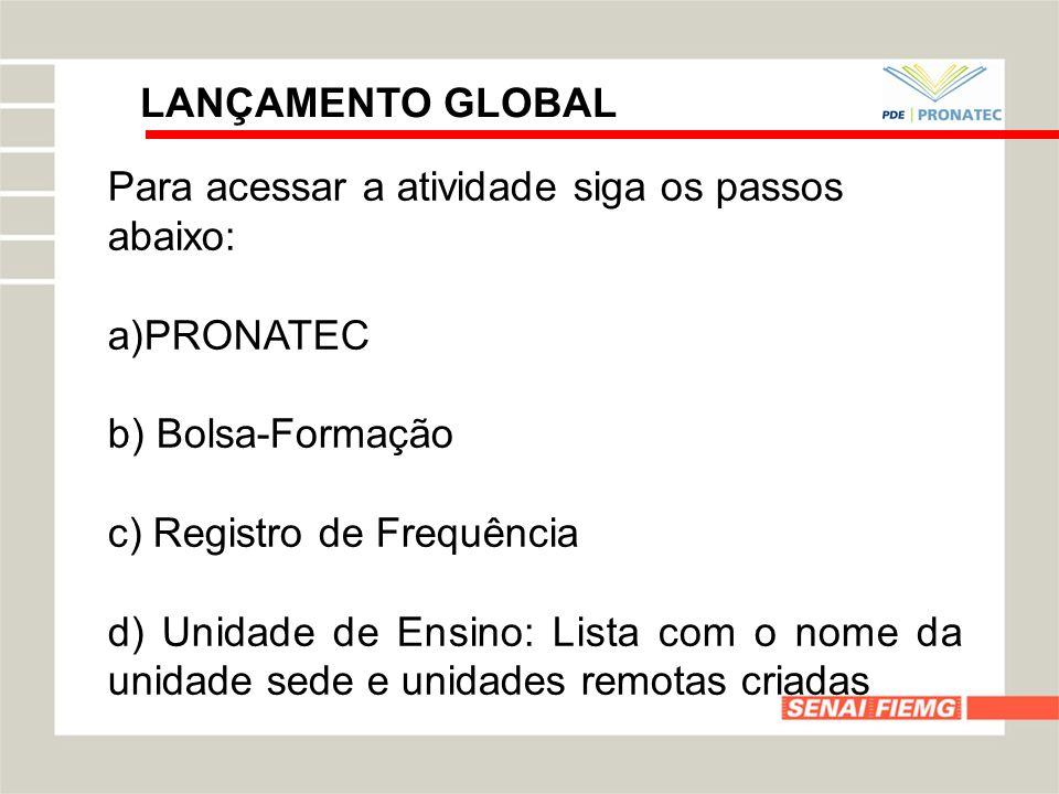 LANÇAMENTO GLOBALPara acessar a atividade siga os passos abaixo: PRONATEC. b) Bolsa-Formação. c) Registro de Frequência.