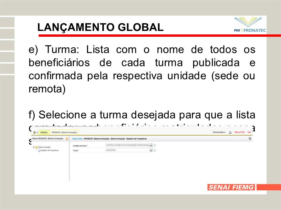 LANÇAMENTO GLOBAL e) Turma: Lista com o nome de todos os beneficiários de cada turma publicada e confirmada pela respectiva unidade (sede ou remota)