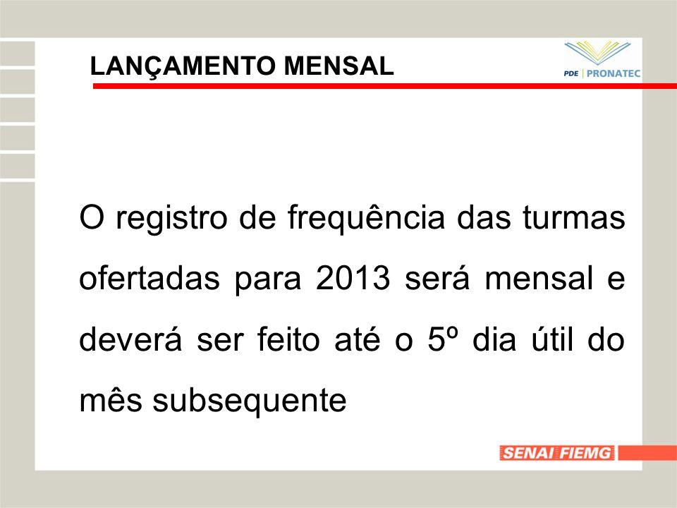 LANÇAMENTO MENSAL O registro de frequência das turmas ofertadas para 2013 será mensal e deverá ser feito até o 5º dia útil do mês subsequente.