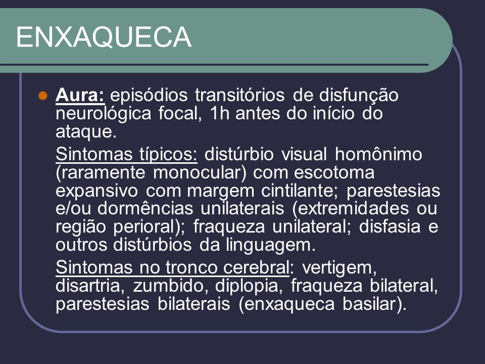 ENXAQUECA Aura: episódios transitórios de disfunção neurológica focal, 1h antes do início do ataque.