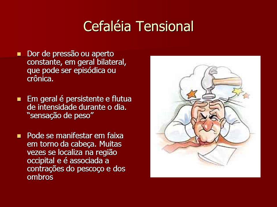 Cefaléia Tensional Dor de pressão ou aperto constante, em geral bilateral, que pode ser episódica ou crônica.