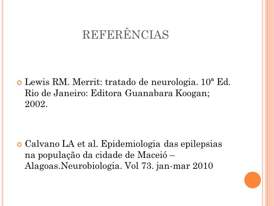 REFERÊNCIAS Lewis RM. Merrit: tratado de neurologia. 10ª Ed. Rio de Janeiro: Editora Guanabara Koogan; 2002.