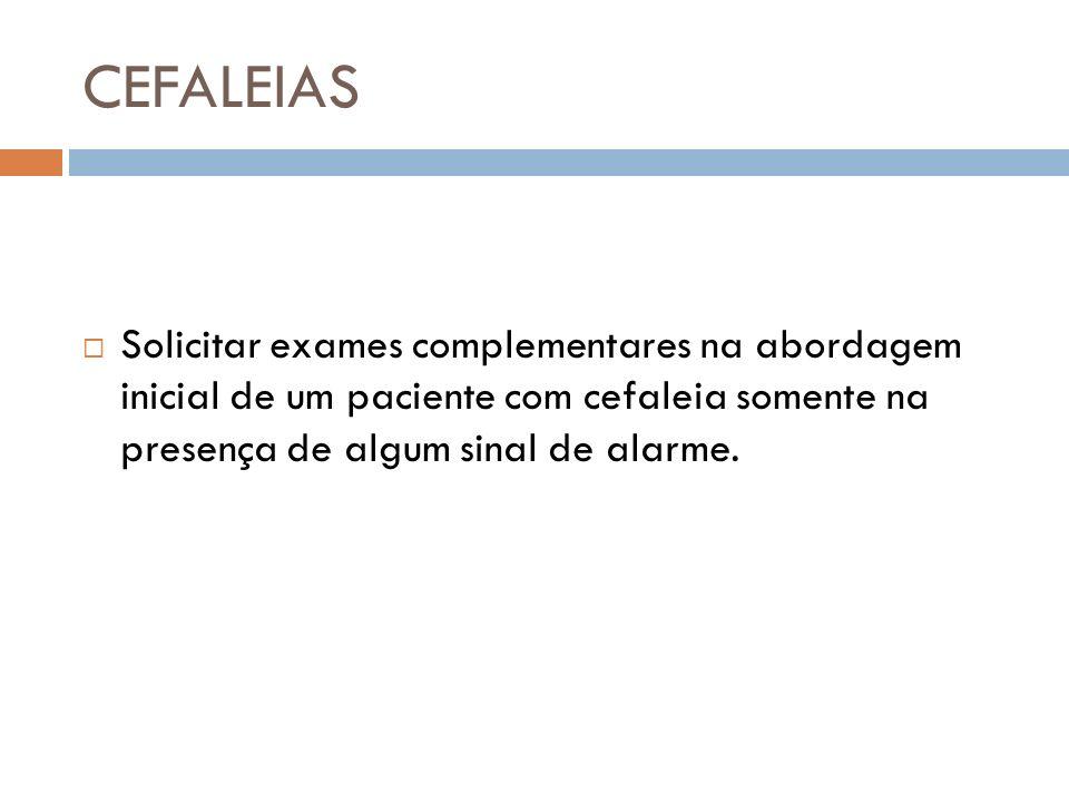 CEFALEIAS Solicitar exames complementares na abordagem inicial de um paciente com cefaleia somente na presença de algum sinal de alarme.