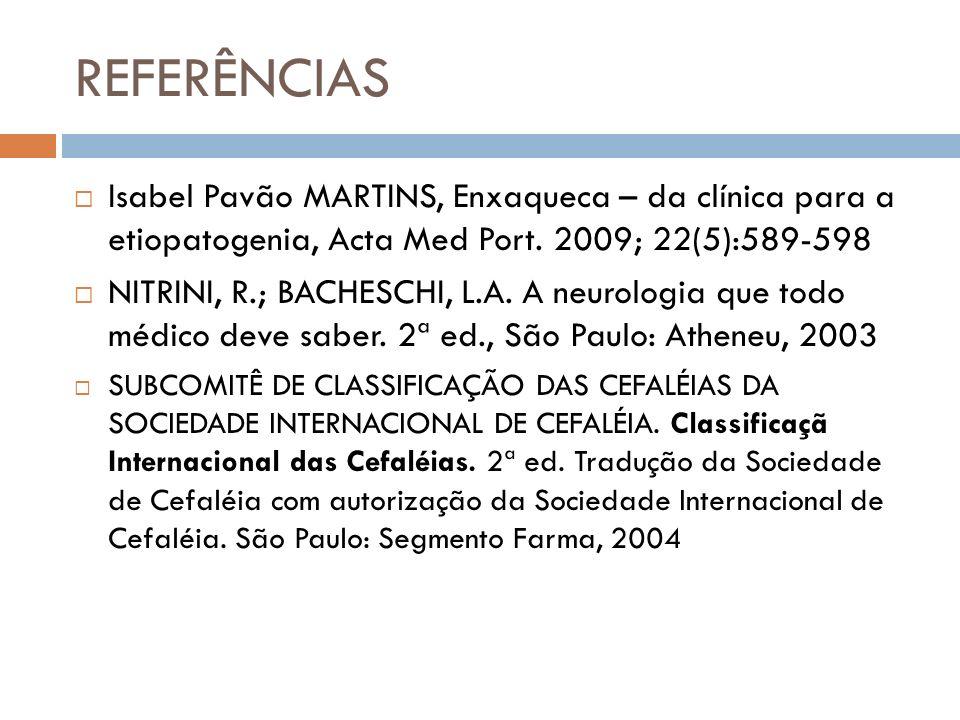 REFERÊNCIAS Isabel Pavão MARTINS, Enxaqueca – da clínica para a etiopatogenia, Acta Med Port. 2009; 22(5):589-598.