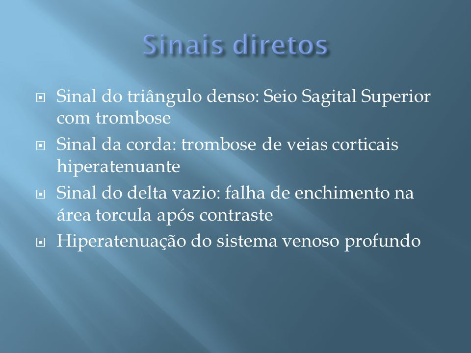 Sinais diretos Sinal do triângulo denso: Seio Sagital Superior com trombose. Sinal da corda: trombose de veias corticais hiperatenuante.