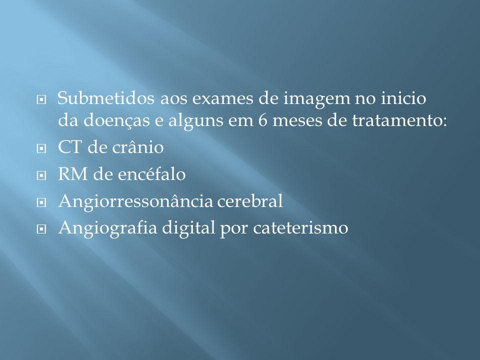 Submetidos aos exames de imagem no inicio da doenças e alguns em 6 meses de tratamento: