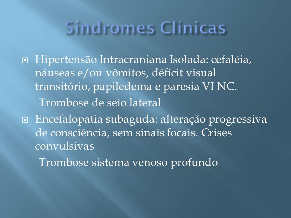 Síndromes Clínicas Hipertensão Intracraniana Isolada: cefaléia, náuseas e/ou vômitos, déficit visual transitório, papiledema e paresia VI NC.