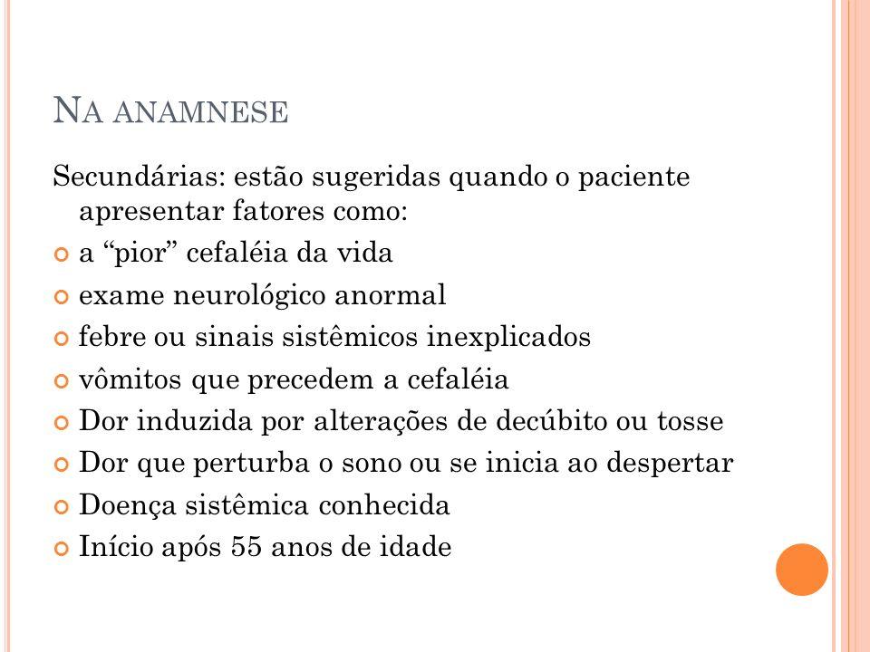 Na anamnese Secundárias: estão sugeridas quando o paciente apresentar fatores como: a pior cefaléia da vida.
