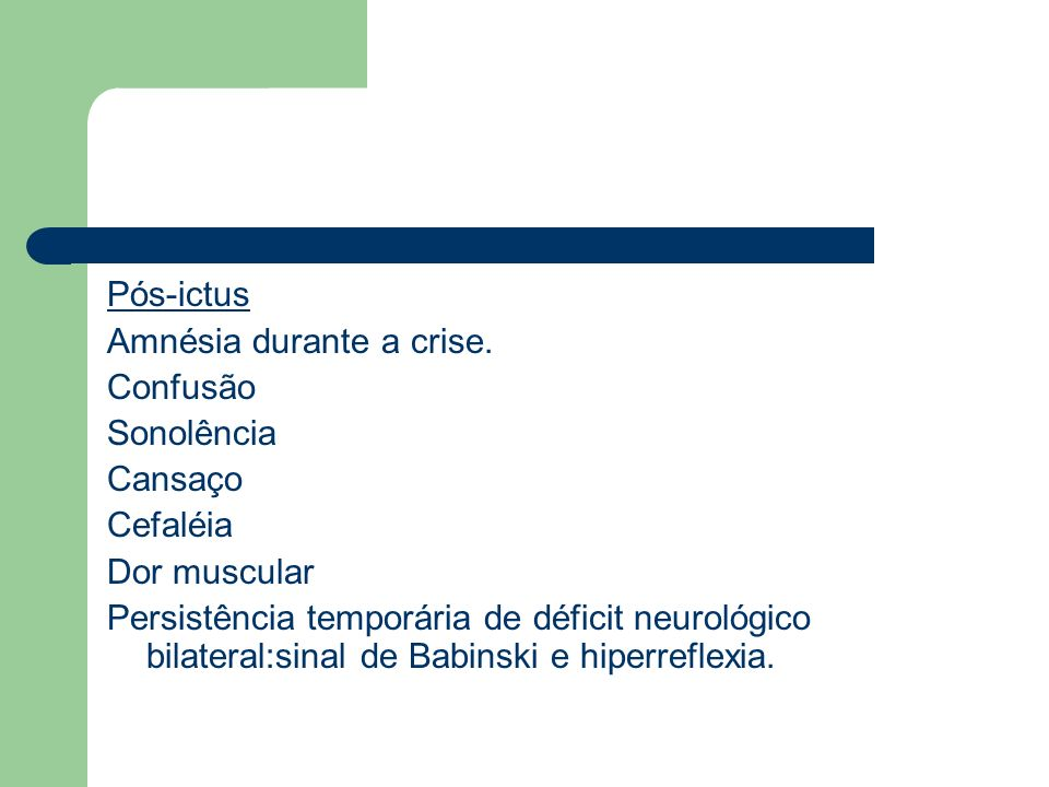 Pós-ictus Amnésia durante a crise. Confusão. Sonolência. Cansaço. Cefaléia. Dor muscular.