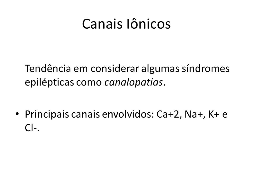 Canais Iônicos Tendência em considerar algumas síndromes epilépticas como canalopatias.
