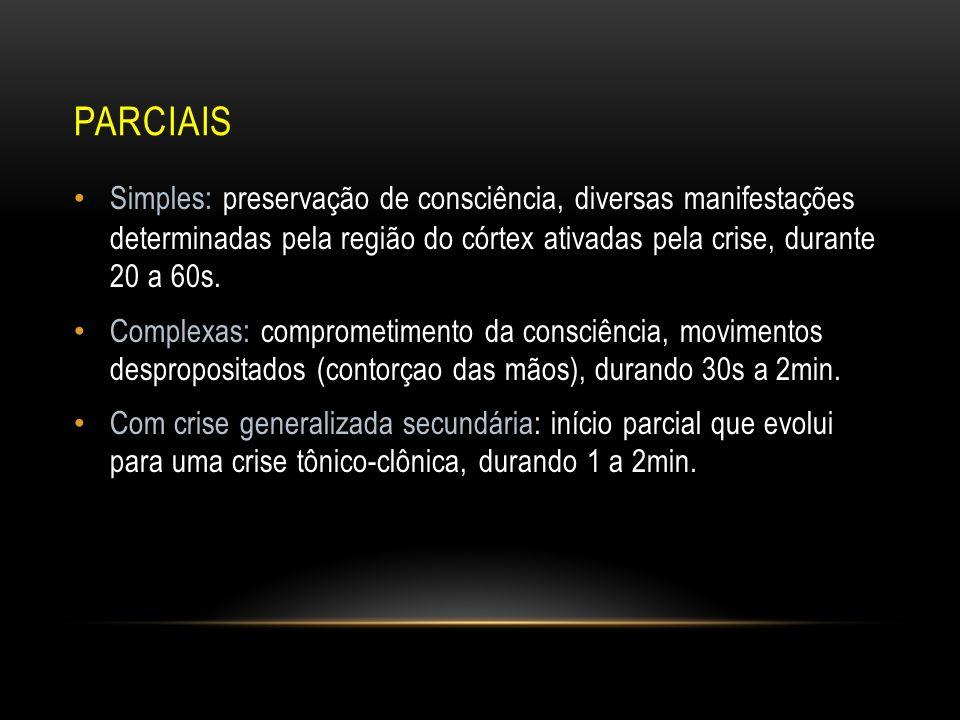 Parciais Simples: preservação de consciência, diversas manifestações determinadas pela região do córtex ativadas pela crise, durante 20 a 60s.