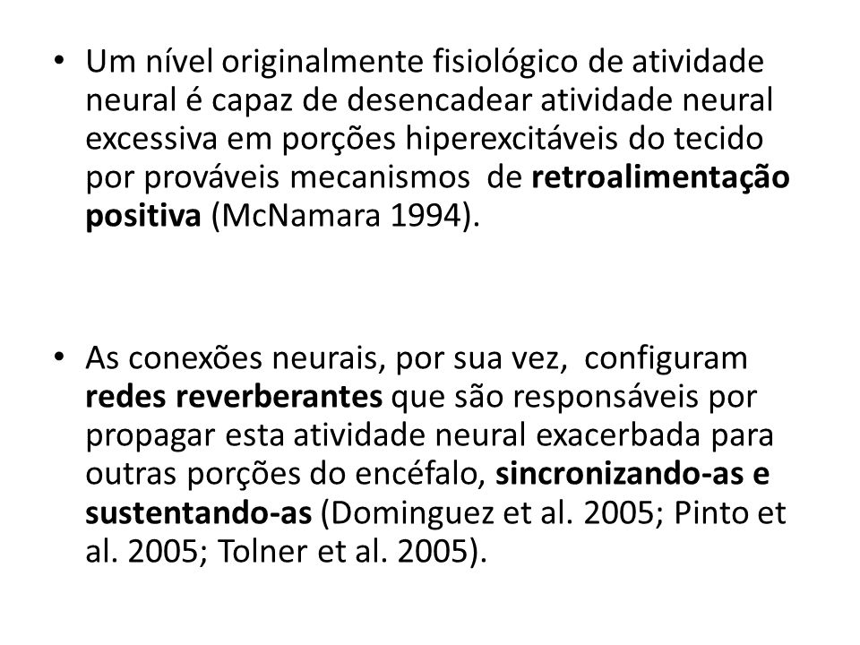 Um nível originalmente fisiológico de atividade neural é capaz de desencadear atividade neural excessiva em porções hiperexcitáveis do tecido por prováveis mecanismos de retroalimentação positiva (McNamara 1994).
