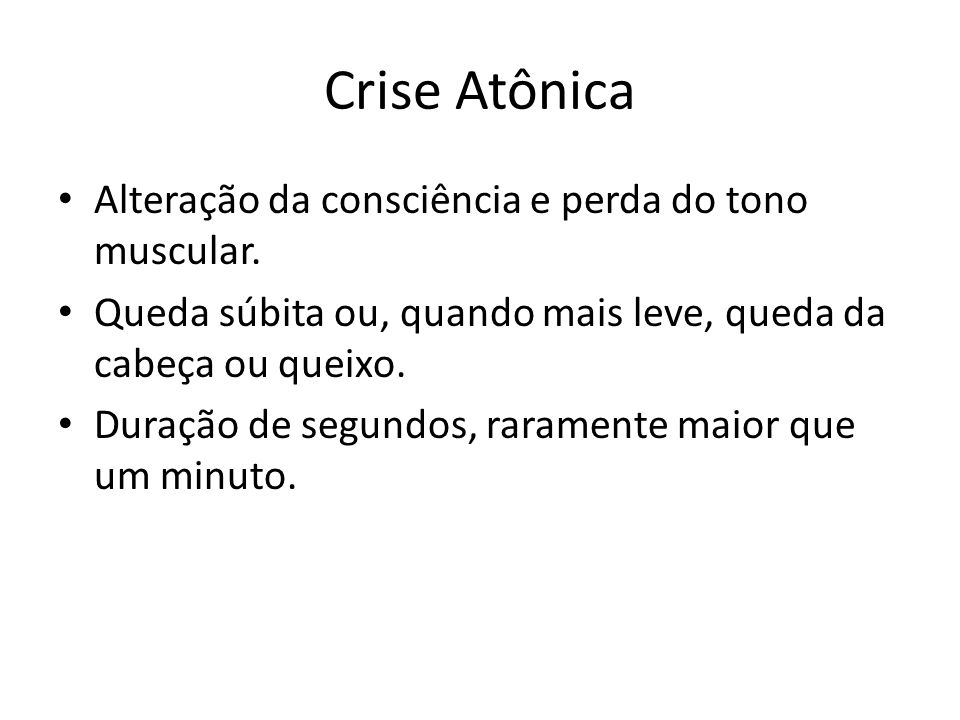 Crise Atônica Alteração da consciência e perda do tono muscular.