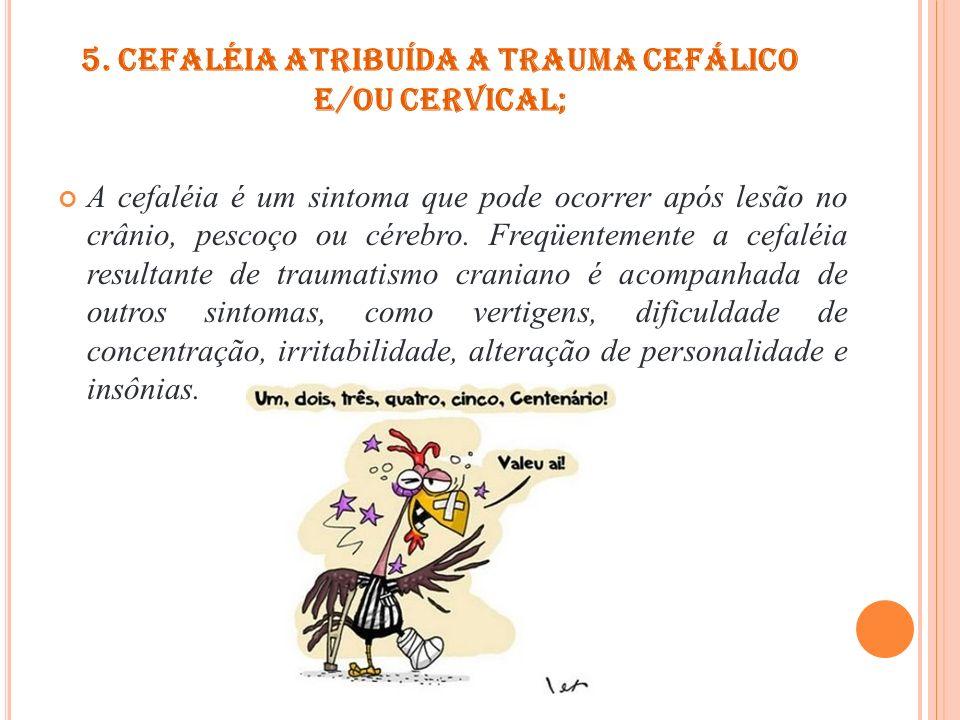 5. Cefaléia atribuída a trauma cefálico e/ou cervical;