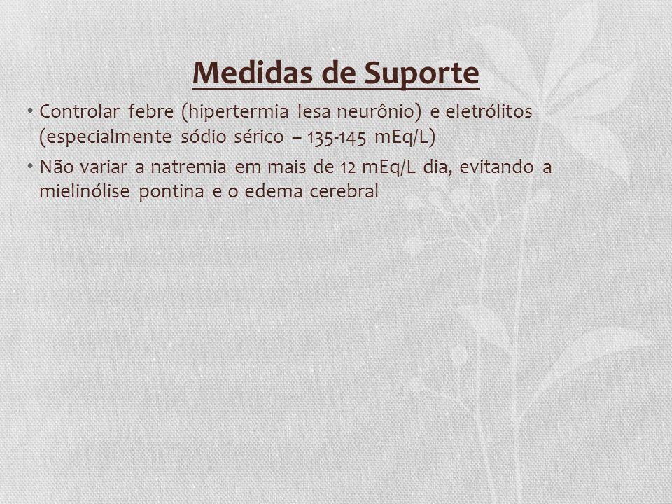 Medidas de Suporte Controlar febre (hipertermia lesa neurônio) e eletrólitos (especialmente sódio sérico – 135-145 mEq/L)