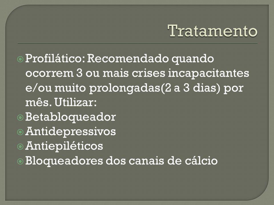 Tratamento Profilático: Recomendado quando ocorrem 3 ou mais crises incapacitantes e/ou muito prolongadas(2 a 3 dias) por mês. Utilizar: