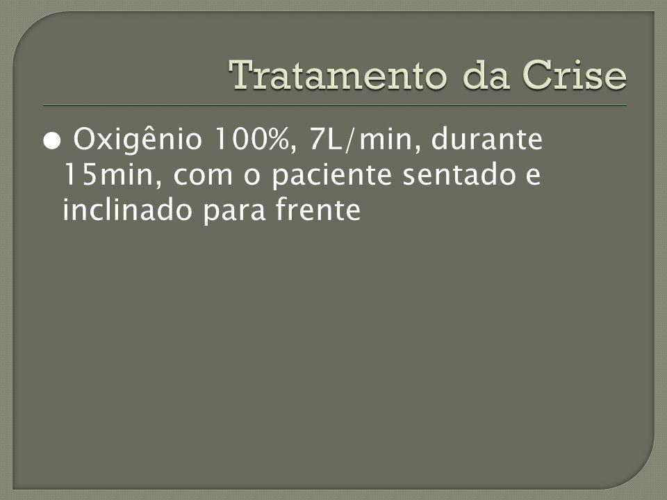 Tratamento da Crise ● Oxigênio 100%, 7L/min, durante 15min, com o paciente sentado e inclinado para frente.