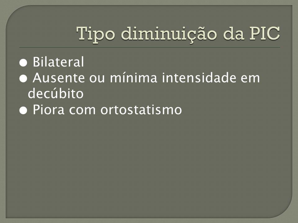 Tipo diminuição da PIC ● Bilateral ● Ausente ou mínima intensidade em decúbito ● Piora com ortostatismo