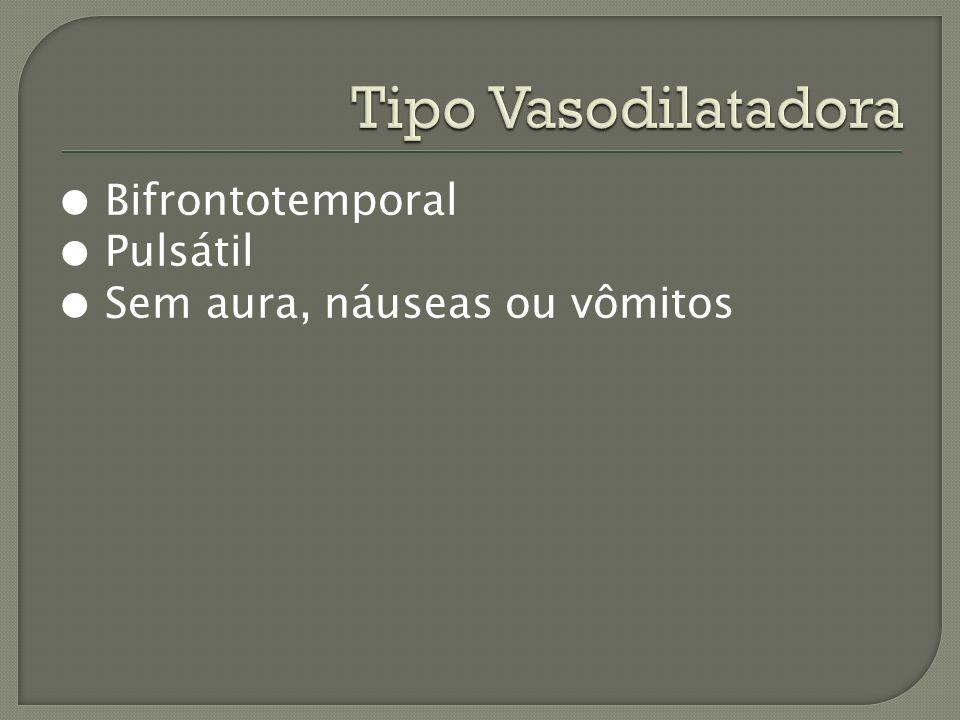 Tipo Vasodilatadora ● Bifrontotemporal ● Pulsátil ● Sem aura, náuseas ou vômitos