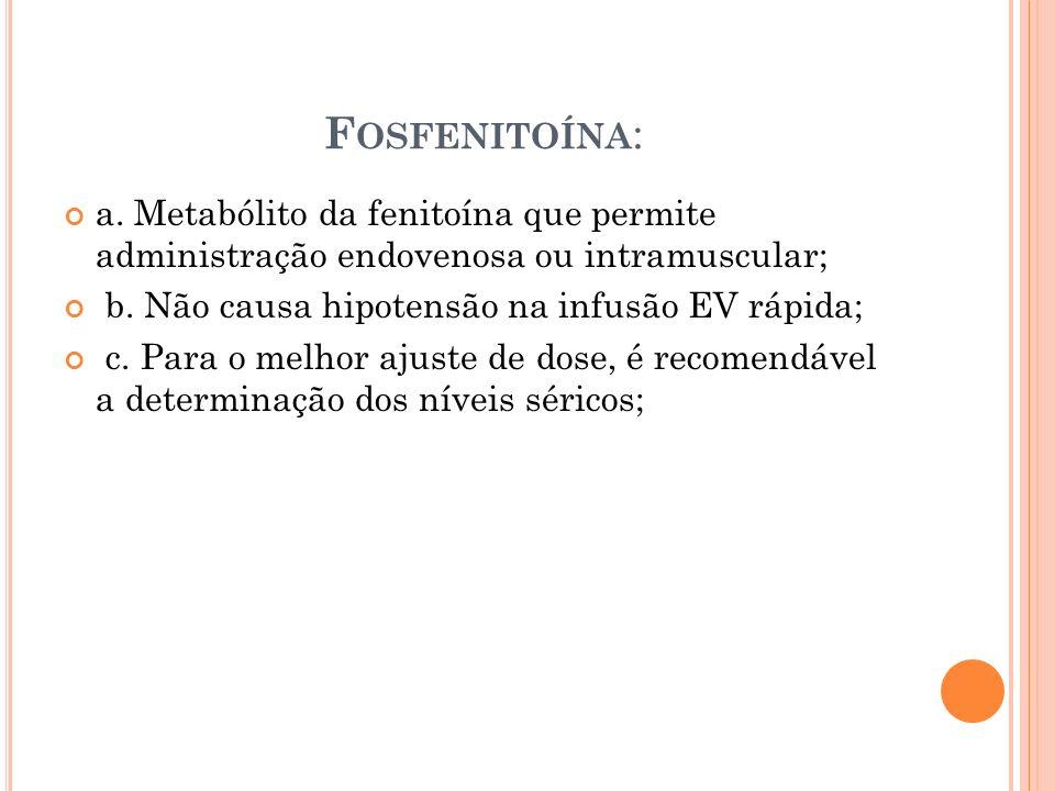 Fosfenitoína: a. Metabólito da fenitoína que permite administração endovenosa ou intramuscular; b. Não causa hipotensão na infusão EV rápida;