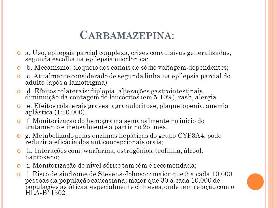 Carbamazepina: a. Uso: epilepsia parcial complexa, crises convulsivas generalizadas, segunda escolha na epilepsia mioclônica;