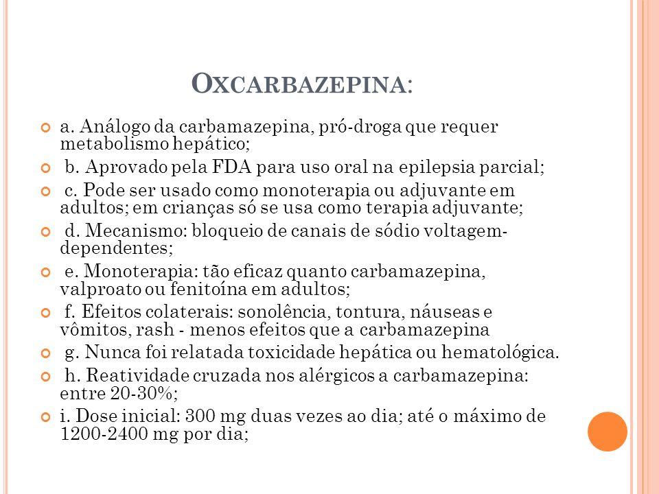 Oxcarbazepina: a. Análogo da carbamazepina, pró-droga que requer metabolismo hepático; b. Aprovado pela FDA para uso oral na epilepsia parcial;