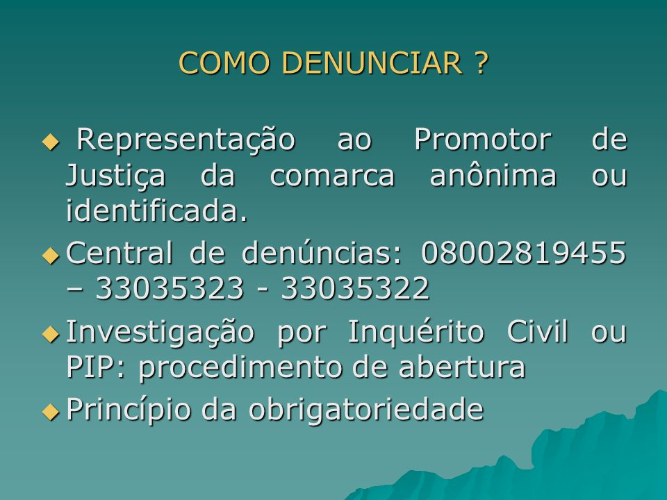COMO DENUNCIAR Representação ao Promotor de Justiça da comarca anônima ou identificada. Central de denúncias: 08002819455 – 33035323 - 33035322.