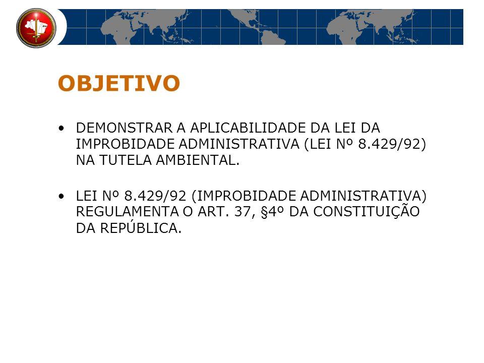 OBJETIVO DEMONSTRAR A APLICABILIDADE DA LEI DA IMPROBIDADE ADMINISTRATIVA (LEI Nº 8.429/92) NA TUTELA AMBIENTAL.