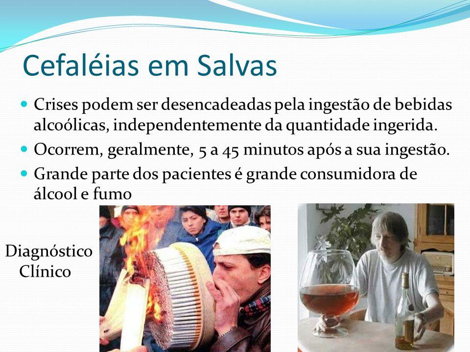 Cefaléias em Salvas Crises podem ser desencadeadas pela ingestão de bebidas alcoólicas, independentemente da quantidade ingerida.