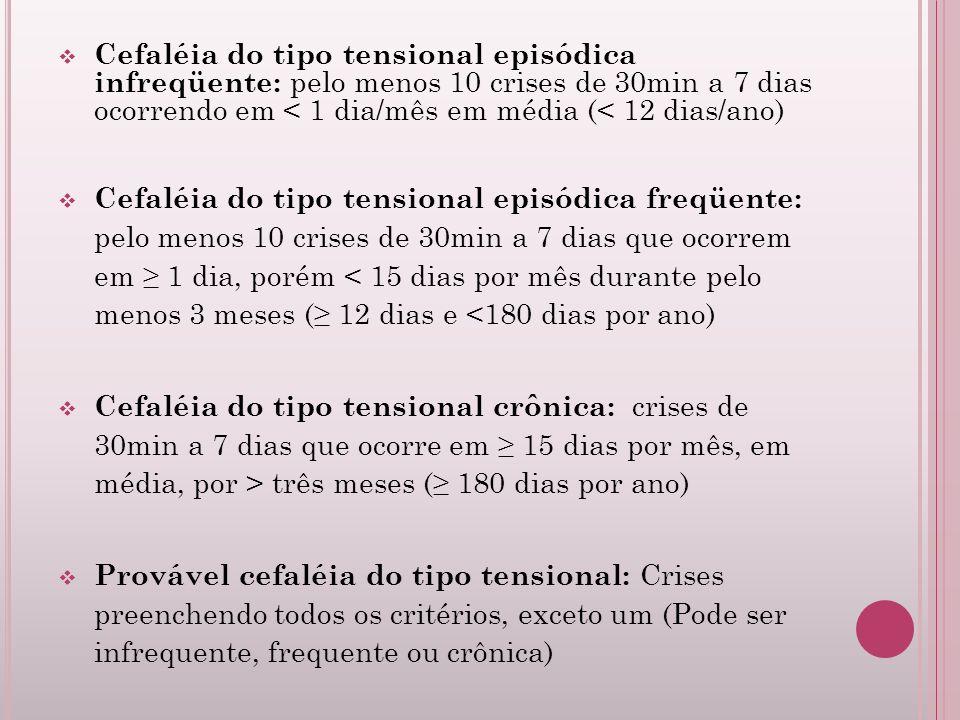 Cefaléia do tipo tensional episódica infreqüente: pelo menos 10 crises de 30min a 7 dias ocorrendo em < 1 dia/mês em média (< 12 dias/ano)