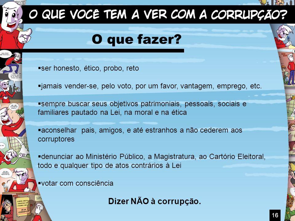 O que fazer Dizer NÃO à corrupção. ser honesto, ético, probo, reto
