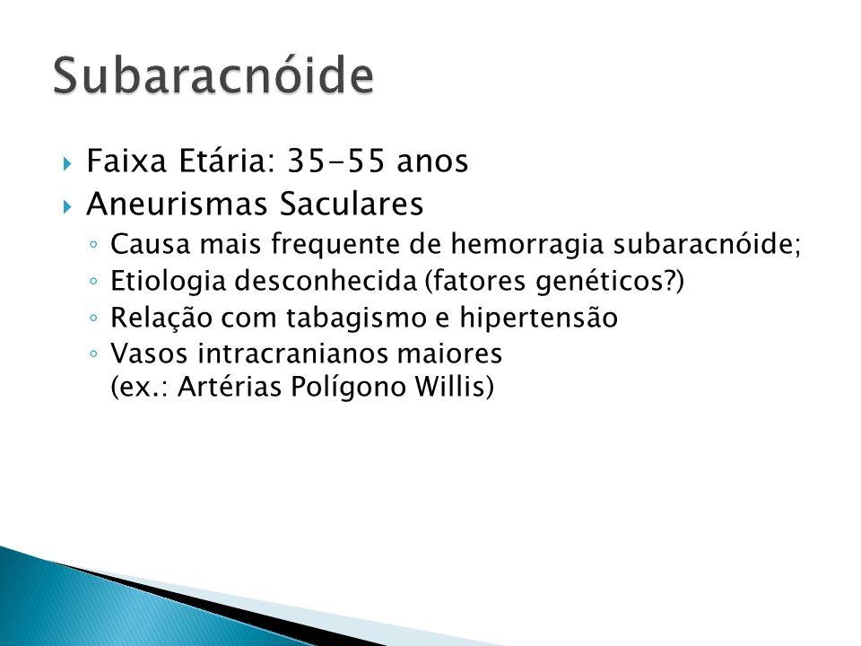 Subaracnóide Faixa Etária: 35-55 anos Aneurismas Saculares
