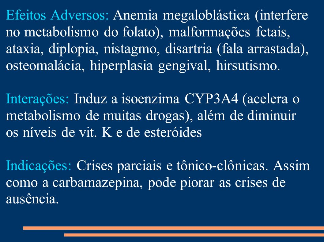 Efeitos Adversos: Anemia megaloblástica (interfere no metabolismo do folato), malformações fetais, ataxia, diplopia, nistagmo, disartria (fala arrastada), osteomalácia, hiperplasia gengival, hirsutismo.