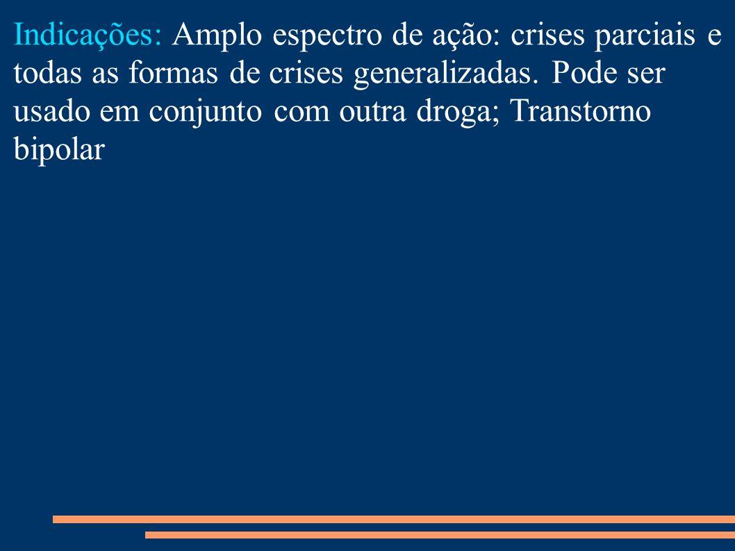 Indicações: Amplo espectro de ação: crises parciais e todas as formas de crises generalizadas.