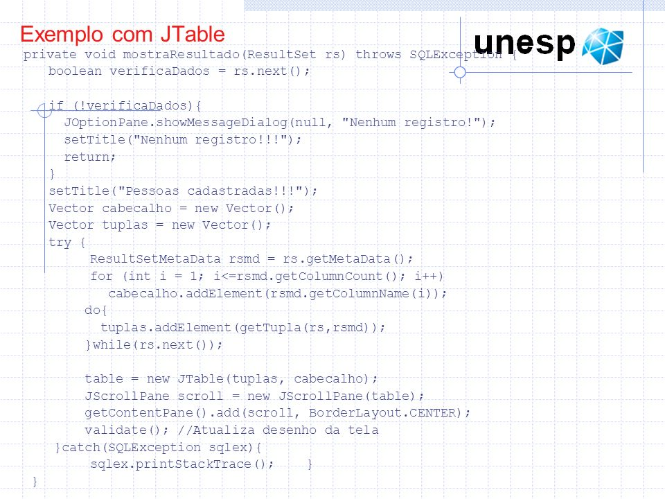 Exemplo com JTable private void mostraResultado(ResultSet rs) throws SQLException { boolean verificaDados = rs.next();