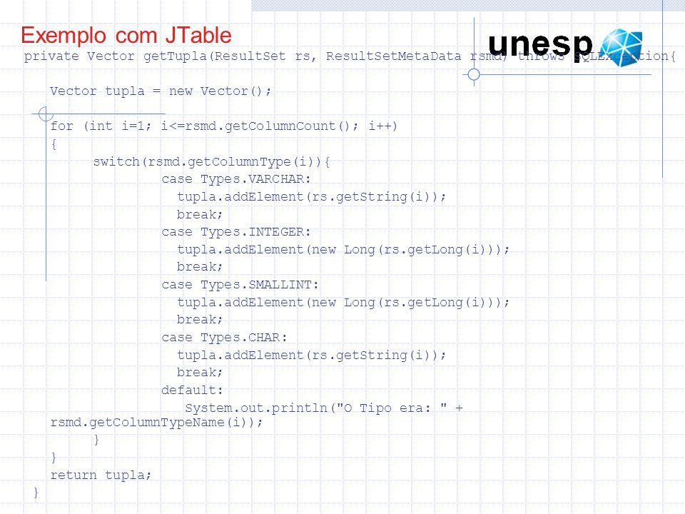 Exemplo com JTable private Vector getTupla(ResultSet rs, ResultSetMetaData rsmd) throws SQLException{