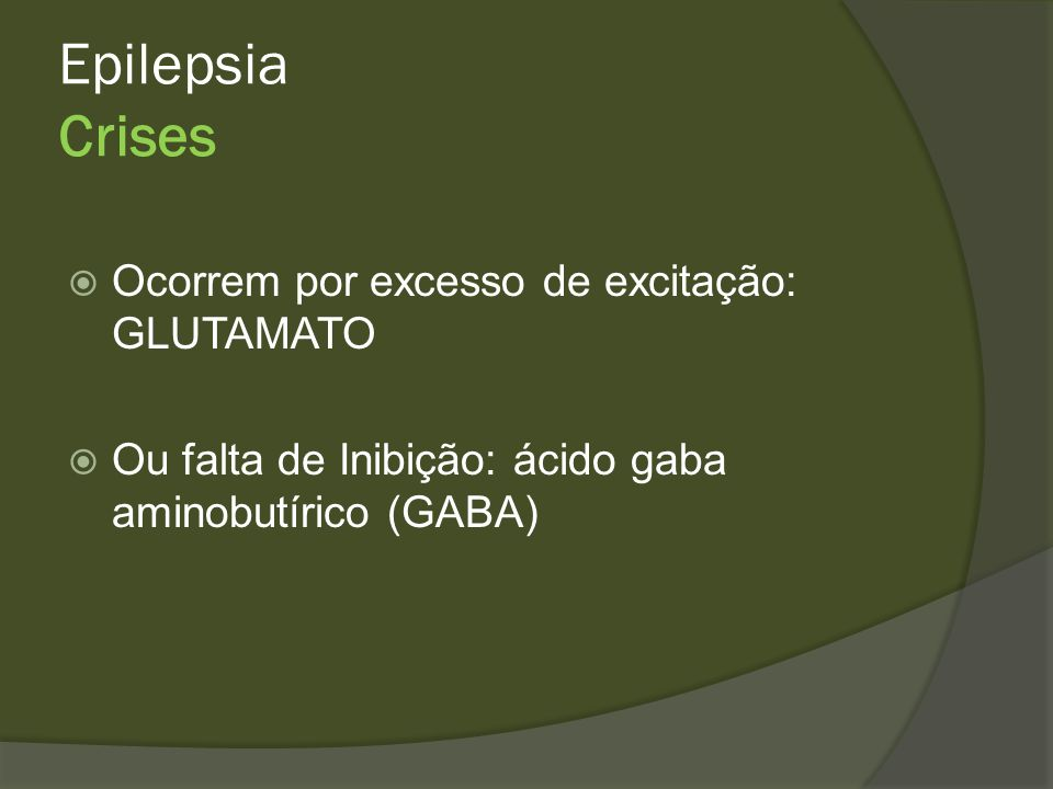 Epilepsia Crises Ocorrem por excesso de excitação: GLUTAMATO