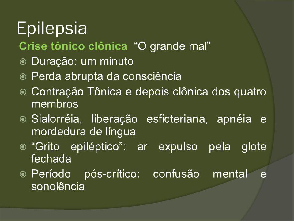 Epilepsia Crise tônico clônica O grande mal Duração: um minuto