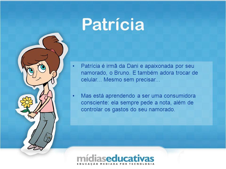 Patrícia Patrícia é irmã da Dani e apaixonada por seu namorado, o Bruno. E também adora trocar de celular... Mesmo sem precisar...