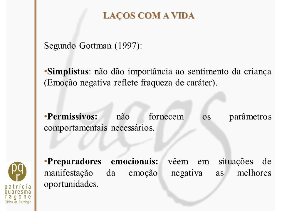 LAÇOS COM A VIDA Segundo Gottman (1997): Simplistas: não dão importância ao sentimento da criança (Emoção negativa reflete fraqueza de caráter).
