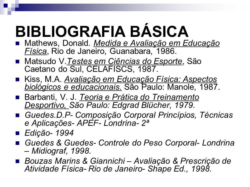 BIBLIOGRAFIA BÁSICA Mathews, Donald. Medida e Avaliação em Educação Física, Rio de Janeiro, Guanabara, 1986.