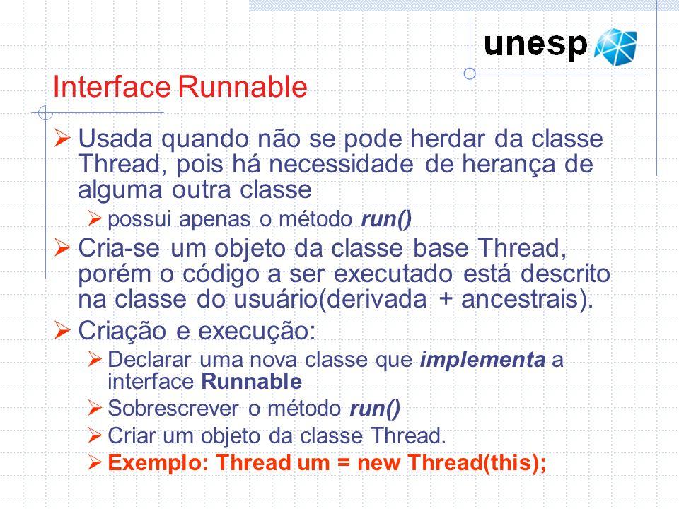 Interface Runnable Usada quando não se pode herdar da classe Thread, pois há necessidade de herança de alguma outra classe.