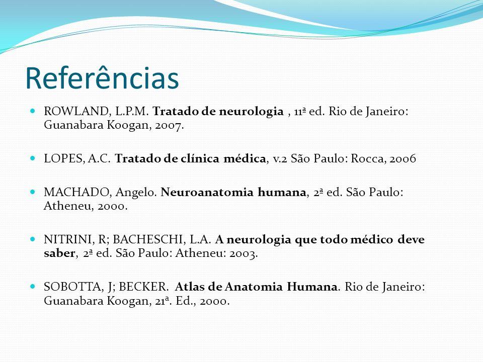 Referências ROWLAND, L.P.M. Tratado de neurologia , 11ª ed. Rio de Janeiro: Guanabara Koogan, 2007.