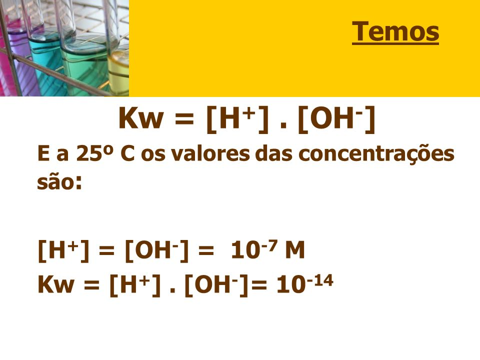 Kw = [H+] . [OH-] Temos [H+] = [OH-] = 10-7 M Kw = [H+] . [OH-]= 10-14