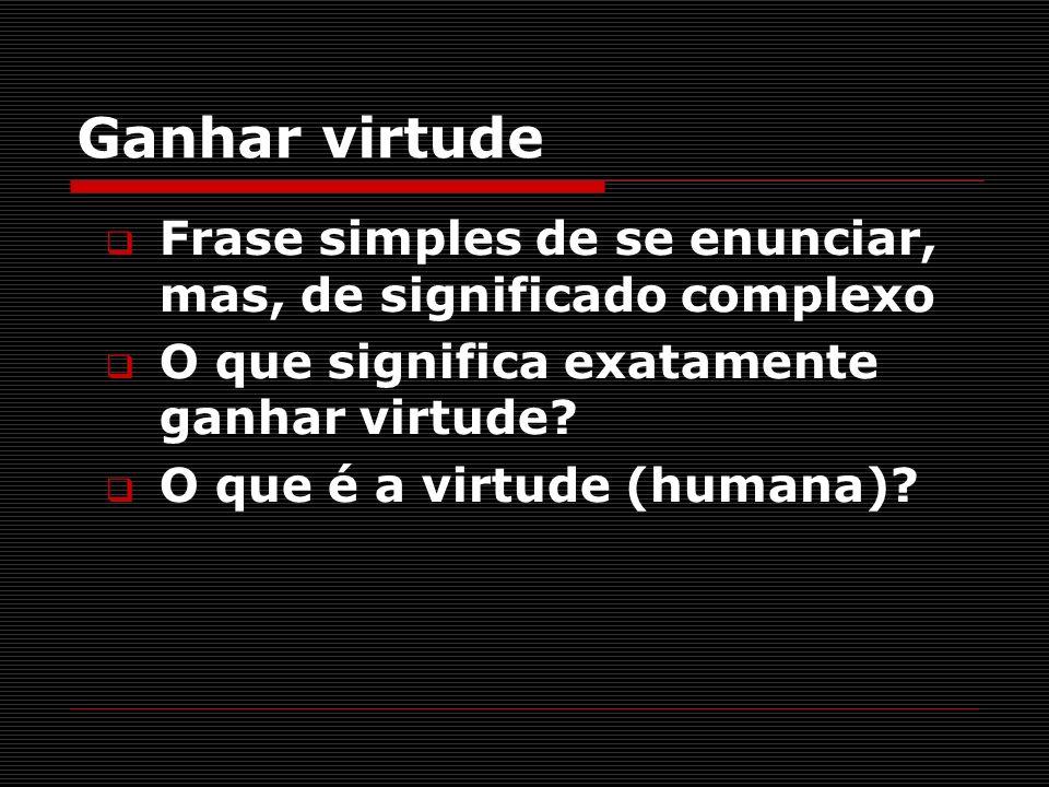 Ganhar virtude Frase simples de se enunciar, mas, de significado complexo. O que significa exatamente ganhar virtude