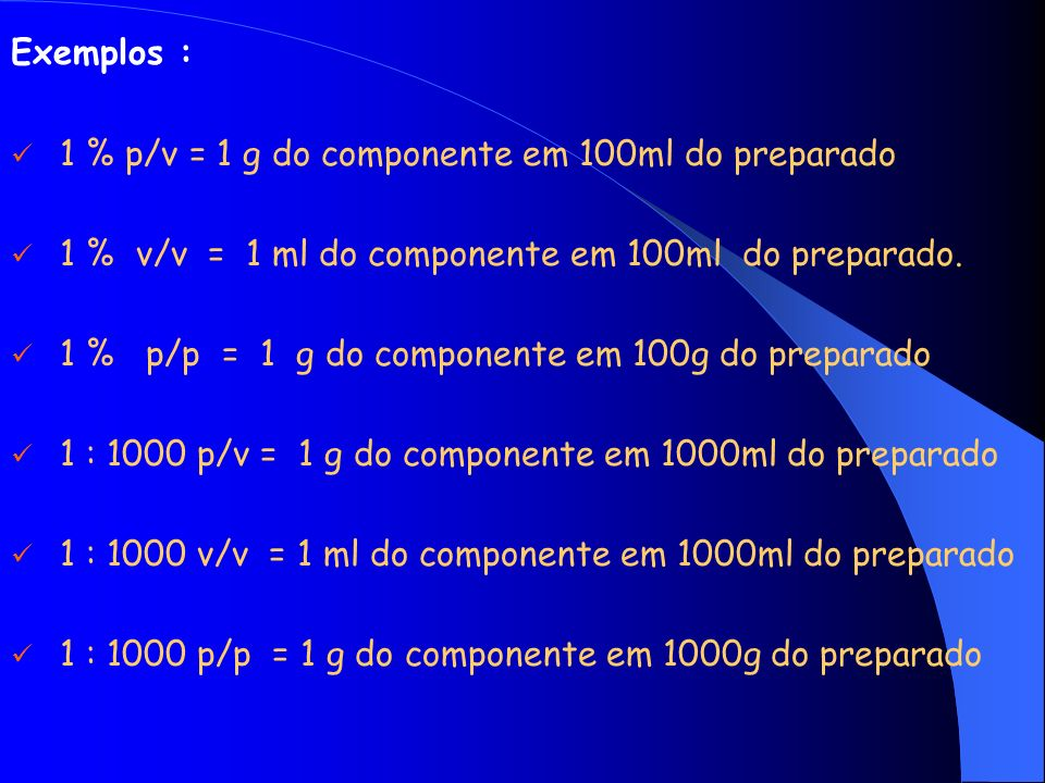 Exemplos : 1 % p/v = 1 g do componente em 100ml do preparado. 1 % v/v = 1 ml do componente em 100ml do preparado.